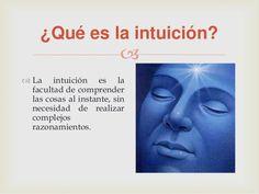 ... ¿Qué es la INTUICIÓN?. LA INTUICIÓN es la facultad de conoce las cosas al instante, sin complejos razonamientos. http://es.slideshare.net/michellemendezavila/la-intuicion-34680906