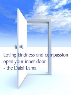 Loving kindness and compassion open your inner door.  -the Dalai Lama