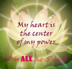 My heart is the center of my power.  I am all that I can be.