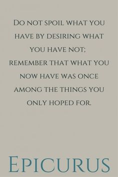 Do not spoil what you have by desiring what you have not