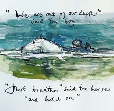 """""""We are out of our depth"""" said the boy. """"Just breathe"""" said the horse """"and hold on"""". The Boy, The Mole, The Fox, and The Horse, by Charlie Mackesy Horse Quotes, Boy Quotes, Equine Quotes, Charlie Mackesy, The Mole, Just Breathe, Quotable Quotes, Wisdom Quotes, Life Quotes"""