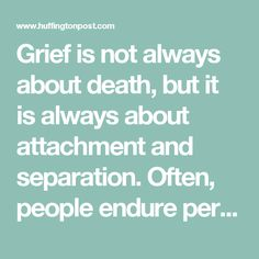 Grief is not always about death, but it is always about attachment and separation. Often, people endure pervasive and intense distress without having faced the death of a loved one at all. Further, in these cases of unrecognized losses, our grief is often not recognized by others, either. But you can grieve the loss of anything, anywhere or anyone to whom you had become attached—no list could name all the possibilities. To deal with the sorrow, you may need to find confidants, counselors and…