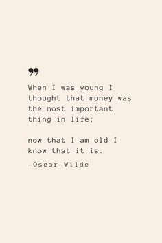 When I was young I thought that money was the most important thing in life; now that I am old I know that it is. —Oscar Wilde