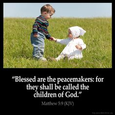 "Matthew 5:9 ""Blessed are the peacemakers: for they shall be called the children of God""."