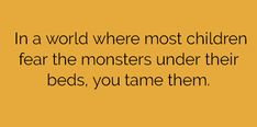 In a world where most children fear the monster under their beds, you tame them.