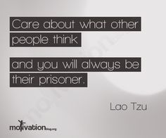 Care about what other people think, and you will always be their prisoner. -Lao Tzu
