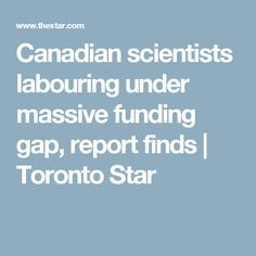 Canadian scientists labouring under massive funding gap, report finds | Toronto Star