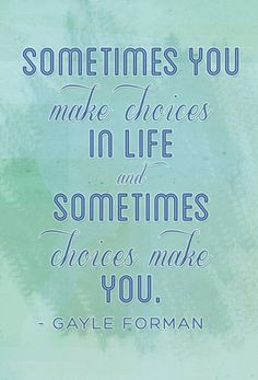 """Sometimes you make choices in life and sometimes choices make you."" Gayle Forman, If I Stay (If I Stay, #1)"