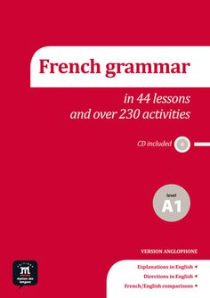 FRENCH GRAMMAR IN 44 LESSONS AND OVER 230 ACTIVITIES. The book offers 44 lessons and 230 exercises for A1 level French learners to use as a supplement to their textbook for the first-year French, or as a material for preparing tests. Ref. number(s): FRE-311 (book) - FRE-098 (audio).