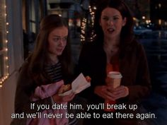 """""""If you date him, you'll break up and we'll never be able to eat there again."""" <3 Gilmore Girls."""