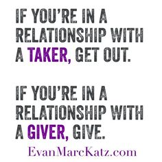 If you're in a relationship with a taker, get out. If you're in a relationship with a giver, give. #relationships #EvanMarcKatz