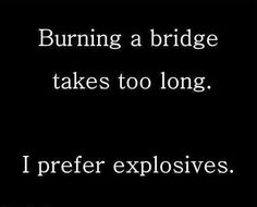 Burning bridges takes too long.  I prefer explosives. @Renee Peterson Golden @Bobbie Mitchell Tidwell @Devon Gregory Ridens