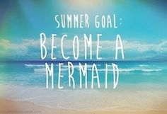 Become a Mermaid. Goals. Manage to get in the water every day in the summer.