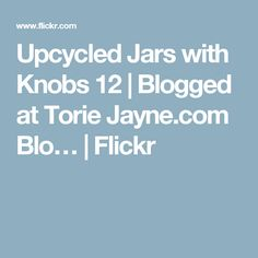 Upcycled Jars with Knobs 12 | Blogged at Torie Jayne.com Blo… | Flickr