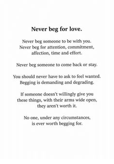 Love, Time, and Never: Never beg for love. Never beg someone to be with you. Never beg for attention Want Quotes, Self Love Quotes, Mood Quotes, Quotes To Live By, Positive Quotes, Let Him Go Quotes, Being Tired Quotes, Letting Someone Go Quotes, Begging Quotes