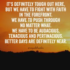 IT'S DEFINITELY TOUGH OUT HERE, BUT WE HAVE TO FIGHT ITH FAITH IN THE FOREFRONT. WE HAVE TO PUSH THROUGH NO MATTER WHAT. WE HAVE TO BE AUDACIOUS,  TENACIOUS AND PERTINACIOUS.  BETTER DAYS ARE DEFINITELY NEAR.