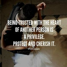 A Gentleman Knows: Being Trusted With The Heart Of Another Person Is A Privilege. Protect And Cherish It.