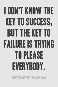 I dont know the key to success, but the key to failure is trying to please everybody. I dont know the key to success, but the key to failure is… Motivacional Quotes, Quotes Thoughts, Quotable Quotes, Great Quotes, Words Quotes, Quotes To Live By, Funny Quotes, Inspirational Quotes, Sayings