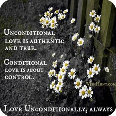 Unconditional love is authentic and true. Conditional love is about control. Love unconditionally, always.