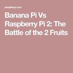 Banana Pi Vs Raspberry Pi 2: The Battle of the 2 Fruits
