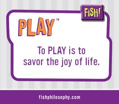 The FISH! Philosophy: Play www.fishphilosophy.com
