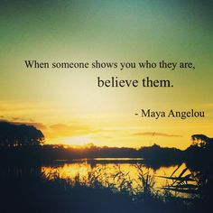 When someone shows you who they are, believe them. Maya Angelou #mayaangelou