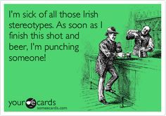 Funny St. Patrick's Day Ecard: I'm sick of all those Irish stereotypes. As soon as I finish this shot and beer, I'm punching someone!