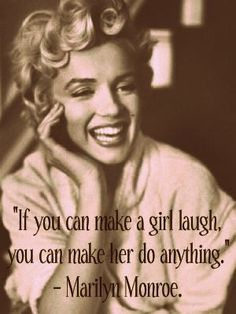 if you can make a girl laugh, you can make her do anything.