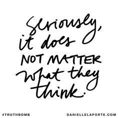 Seriously, it does NOT MATTER what they think. Subscribe: DanielleLaPorte.com #Truthbomb #Words #Quotes
