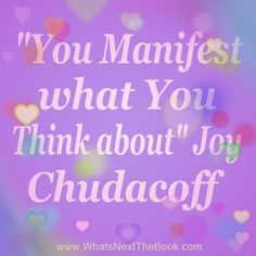 """You Manifest What You Think About."" Joy Chudacoff, http://WhatsNextTheBook.com"