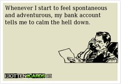 Whenever I start to feel spontaneous and adventurous, my bank accounttells me to calm the hell down.