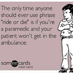 Paramedic humor. Ride or die