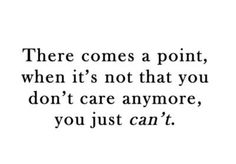 there come a point, when it's not that you don't care anymore, you just can't Great Quotes, Quotes To Live By, Me Quotes, Inspirational Quotes, Cheesy Quotes, Funny Quotes, Meaningful Quotes, Motivational Quotes, I Dont Care Anymore