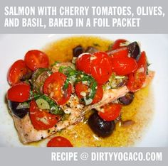 Salmon with Cherry Tomatoes, Olives, and Basil, Baked in a Foil Packet Recipe at:  http://commune.dirtyyogaco.com/i-spy-with-my-third-eye/2013/09/salmon-with-cherry-tomatoes-olives-basil-baked-in-a-foil-packet.html Super easy, super tasty, and pretty healthy too. For more: www.dirtyyogaco.com