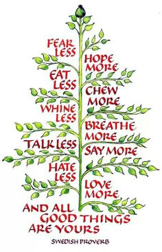 Fear less ~ Hope more ~ Eat less ~ Chew more ~ Whine less ~ Breathe more ~ Talk less ~ Say more ~ Hate less ~ Love more ~ And all good things are yours ~ (As found in Mountain Life magazine, December Swedish proverb rendered by Artist Sharon Coogle More And Less, How To Eat Less, Great Quotes, Quotes To Live By, Inspirational Quotes, Awesome Quotes, Cool Words, Wise Words, Thinking Day