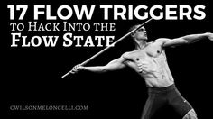 What does Flow Trigger mean? Flow trigger or the 17 flow triggers are ways of driving our attention into the now, or as researchers call it, THE DEEP NOW or the Zone for the athletes. By including some, or all of these triggers, you can push yourself into a state of peak performance. You can be happier!