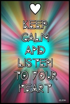 KEEP CALM AND LISTEN TO YOUR HEART