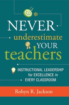 Never Underestimate Your Teachers: Instructional Leadership for Excellence in Every Classroom.