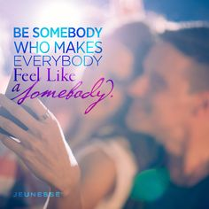 Be somebody who makes everybody feel like a somebody. -Unknown