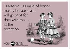 I asked you as maid of honor mostly because you will go shot for shot with me at the reception. @Chelsea Rose Rose Bell