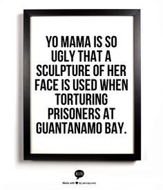Yo mama is so ugly that a sculpture of her face is used when torturing prisoners at Guantanamo Bay.