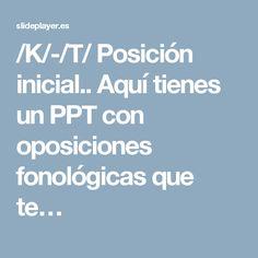 /K/-/T/ Posición inicial.. Aquí tienes un PPT con oposiciones fonológicas que te…