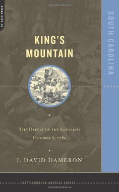 Kings Mountain: The Defeat of the Loyalists October 7, 1780 by Dave Dameron