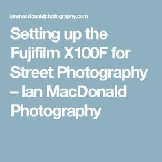 Setting up the Fujifilm X100F for Street Photography – Ian MacDonald Photography