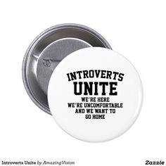 """""""Introverts Unite We're Here We're Uncomfortable and We Want To Go Home"""" Button...really it says it all doesn't it?"""