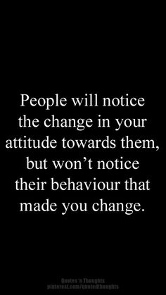 People will notice the change in your attitude towards them, but won't notice their behaviour that made you change. #quote