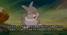 If you can't say something nice...Thumper said it in Bambi...so Walt Disney said this, huh? All the time I thought it was my Mom! Hahaha