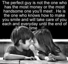 The perfect guy is not the one who has the most money or the most handsome one you'll meet. He is the one who knows how to make you smile and will take care of you each an everyday until the end of time. ♥