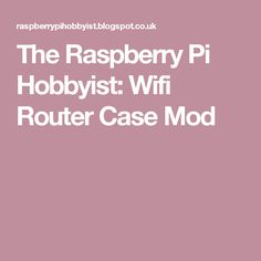 The Raspberry Pi Hobbyist: Wifi Router Case Mod