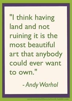 """""""I think having land and not ruining it is the most beautiful art that anybody could ever want to own."""" - Andy Warhol"""